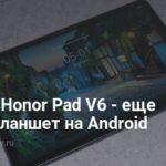 Honor V6 — первый планшет с поддержкой WiFi 6 и сетей 5G | Планшеты | Дайджест новостей | Клуб DNS